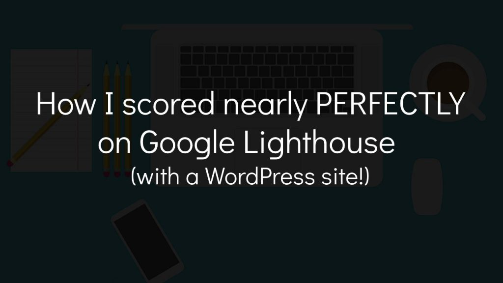 laptop computer with coffee and text overlay that says how i scored nearly perfectly on google lighthouse with a wordpress site