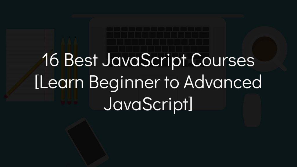 16 best javascript courses [learn beginner to advanced javascript]