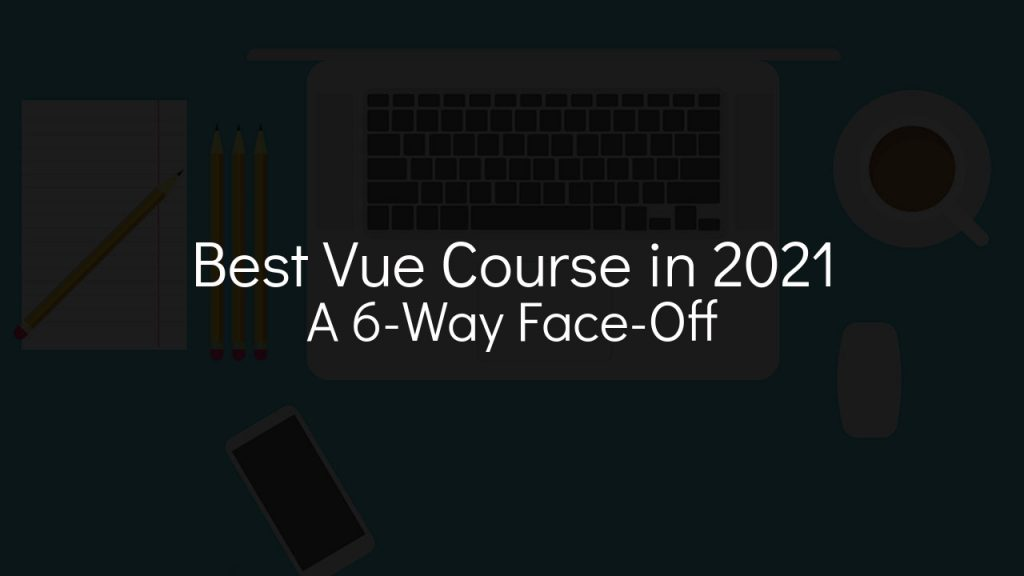 best vue course in 2021 a 6-way face-off with faded black background
