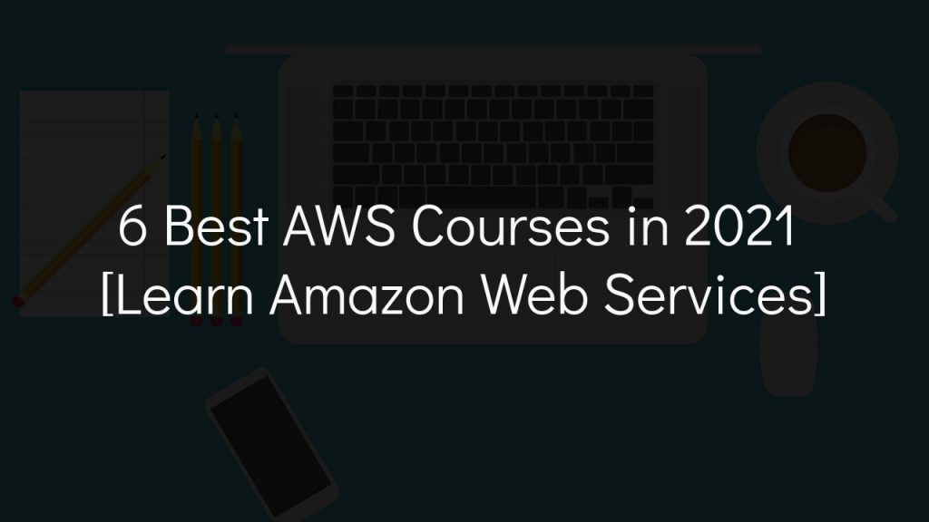 6 best aws courses in 2021 [learn amazon web services] with faded black background