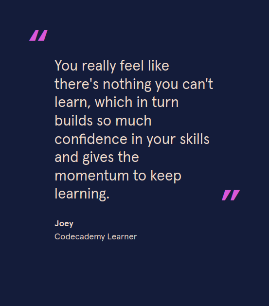 You really feel like there's nothing you can't learn, which in turn builds so much confidence in your skills and gives the momentum to keep learning. - Joey, Codecademy Learner