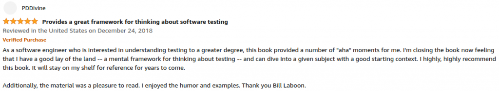 """As a software engineer who is interested in understanding testing to a greater degree, this book provided a number of """"aha"""" moments for me. I'm closing the book now feeling that I have a good lay of the land -- a mental framework for thinking about testing -- and can dive into a given subject with a good starting context. I highly, highly recommend this book. It will stay on my shelf for reference for years to come. Additionally the material was a pleasure to read. I enjoyed the humor and examples. Thank you Bill Laboon."""
